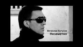 Вячеслав Бутусов - Незаметно